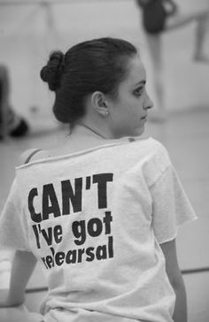 Can't I've got rehearsal. hey thats me (: This is the cutest shirt ever I need to get one made or find one somewhere!