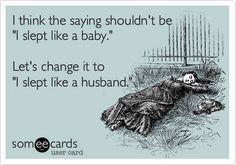I slept like a husband..