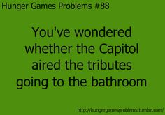 Hunger Games Problems: You've wondered whether the Capitol aired the tributes going to the bathroom.
