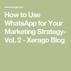 How to Use WhatsApp for Your Marketing Strategy- Vol. 2 - Xerago Blog