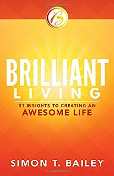 Brilliant Living: 31 Insights to Creating an Awesome Life: Simon T. Bailey: 9781937879730: Amazon.com: Books