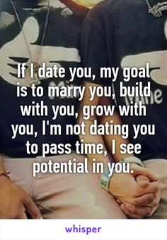 If I date you, my goal is to marry you, build with you, grow with you, I'm not dating you to pass time, I see potential in you.