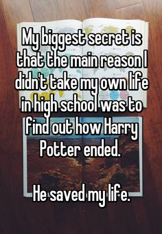 """""""My biggest secret is that the main reason I didn't take my own life in high school was to find out how Harry Potter ended.   He saved my life."""""""