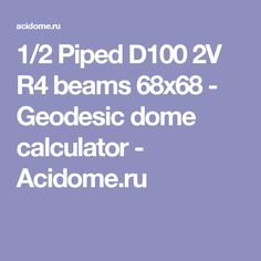 1/2 Piped D100 2V R4 beams 68x68 - Geodesic dome calculator - Acidome.ru