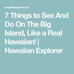 7 Things to See And Do On The Big Island, Like a Real Hawaiian! | Hawaiian Explorer