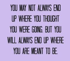 """""""You may not always end up where you thought you were going, but you will always end up where you are meant to be."""""""
