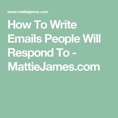 How To Write Emails People Will Respond To - MattieJames.com