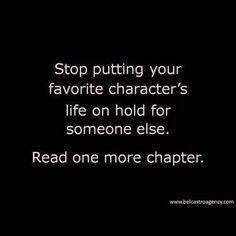 Stop putting your favourite character's life on hold for someone else. Read one more chapter. Live wild ;)