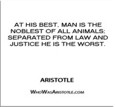 ''At his best, man is the noblest of all animals; separated from law and justice he is the worst.'' - Aristotle   http://whowasaristotle.com/?p=749