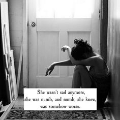 Yeah becoming numb is more worst than becoming sad.