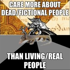 """Care more about dead/fictional people than living/real people."" - F* Yeah History Major Heraldic Beast ~ LOVE this (well more than most people)."