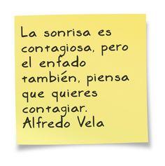 La sonrisa es contagiosa, pero el enfado también, piensa que quieres contagiar.  Alfredo Vela