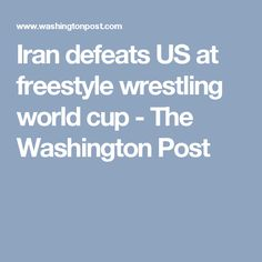 Iran defeats US at freestyle wrestling world cup - The Washington Post