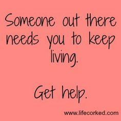 Someone out there needs you to keep living. GET HELP!