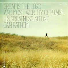 """""""Great is the Lord and most worthy of praise; his greatness no one can fathom."""" - Psalm 145:3 NIV"""