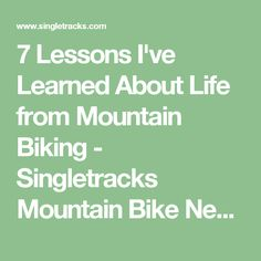 7 Lessons I've Learned About Life from Mountain Biking - Singletracks Mountain Bike News