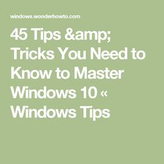 45 Tips & Tricks You Need to Know to Master Windows 10 « Windows Tips