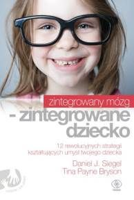 Zintegrowany mózg - zintegrowane dziecko, Daniel Siegel, Tina Payne Bryson, Dom Wydawniczy REBIS Sp. z o.o.