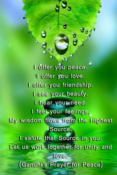 Gandhi's Prayer For Peace...let us all advocate for peace. Start with ourselves and go from there.