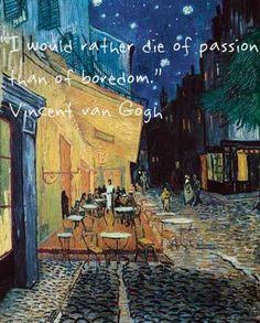 I would rather die of passion than of boredom - Vincent van Gogh. Cafe Terrace, Place du Forum, Arles (1888) - Vincent van Gogh