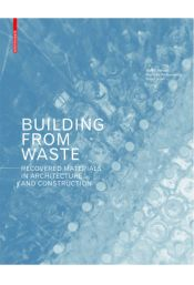 Building from waste : recovered materials in architecture and construction, 2014.