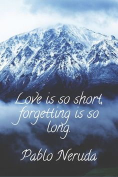 Love is so short, forgetting is so long. pablo neruda