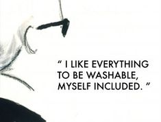 I like everything to be washable, myself included.