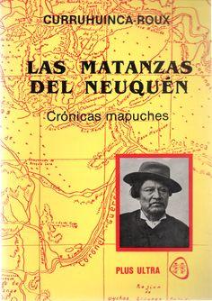 Las matanzas del Neuquén : crónicas mapuches Autor:Curruhuinca-Roux, Curapil Materias: INDIOS DE ARGENTINA -- GUERRAS;    INDIOS DE ARGENTINA -- POLITICA Y GOBIERNO;   NEUQUÉN (ARGENTINA : PROVINCIA) -- HISTORIA  Lugar y editor:   Buenos Aires : Plus Ultra  Fecha de publicación:   1993 Patagonia, Chile, Movies, Movie Posters, War, Books, Indian People, Calendar Date, Buenos Aires