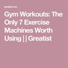 Gym Workouts: The Only 7 Exercise Machines Worth Using | | Greatist