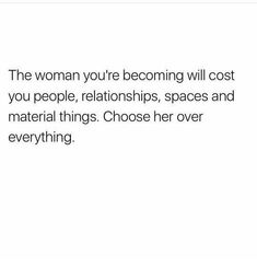 The woman you are becoming will cost you people, relationships, spaces, and material things. Choose her over everything