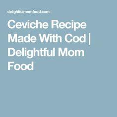 Ceviche Recipe Made With Cod | Delightful Mom Food