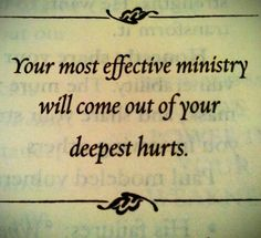 """Your most effective ministry will come out of your deepest hurts."""