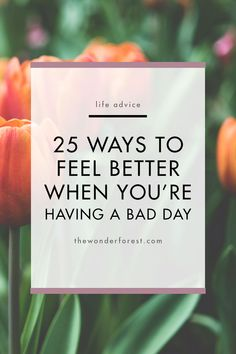 25 Ways to Feel Better When You're Having a Bad Day - Wonder Forest