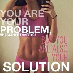 You are your problem, you are also your solution.
