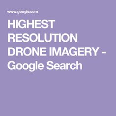 HIGHEST RESOLUTION DRONE IMAGERY - Google Search