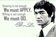 Knowing is not enough.<3 Bruce Lee