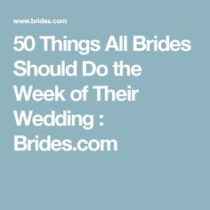 50 Things All Brides Should Do the Week of Their Wedding : Brides.com