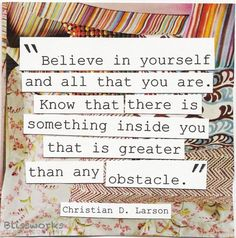 """""""Believe in yourself and all that you are. Know that there is something inside you that is greater than any obstacle."""" -Christian D. Larson"""