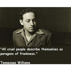 Tennessee Williams quote. In my life, I have found this to be true, so far. One of my best friends uses the term Truth and Grace and I think that's the best policy. Brutal, hurtful, radical, honesty is not virtuous. It's the easy, thoughtless, way.