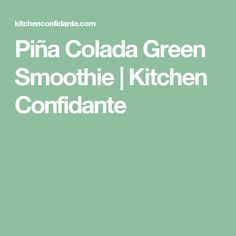 Piña Colada Green Smoothie | Kitchen Confidante