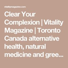 Clear Your Complexion   Vitality Magazine   Toronto Canada alternative health, natural medicine and green living