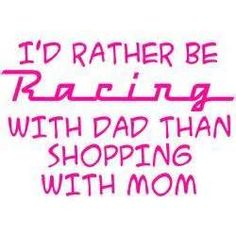 This motivates me because it's true! I would rather be at the track and it helps me with when I have to choice between clothes or racing