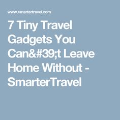7 Tiny Travel Gadgets You Can't Leave Home Without - SmarterTravel