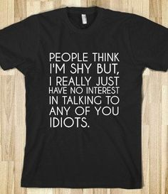 People think I'm shy but I really just have no interest in talking to any of you idiots. T shirt