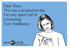 """The truth of this statement is not able to be measured XD """"Dear Diary, this was a productive day. I've spend only half of it browsing Tom Hiddleston."""""""
