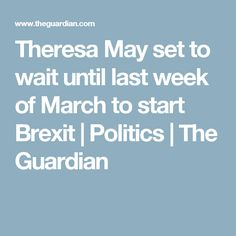 Theresa May set to wait until last week of March to start Brexit   Politics   The Guardian