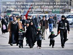 When Allah desires goodness in a person,  He instills in his heart love of Imam Husain (a.s) and his ziarat (visiting of his grave)  - Imam Jafar as-Sadiq (a.s) [Kaamiluz Ziaraat, p. 142, Beharul Anwaar, vol. 101, p. 72, Wasael, vol. 10. p. 388]
