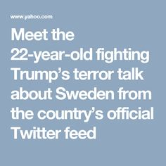 Meet the 22-year-old fighting Trump's terror talk about Sweden from the country's official Twitter feed
