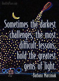 Positive quote: Sometimes the darkest challenges, the most difficult lessons, hold the greatest gems of light.   www.HealthyPlace.com