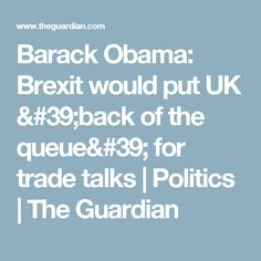 Barack Obama: Brexit would put UK 'back of the queue' for trade talks | Politics | The Guardian